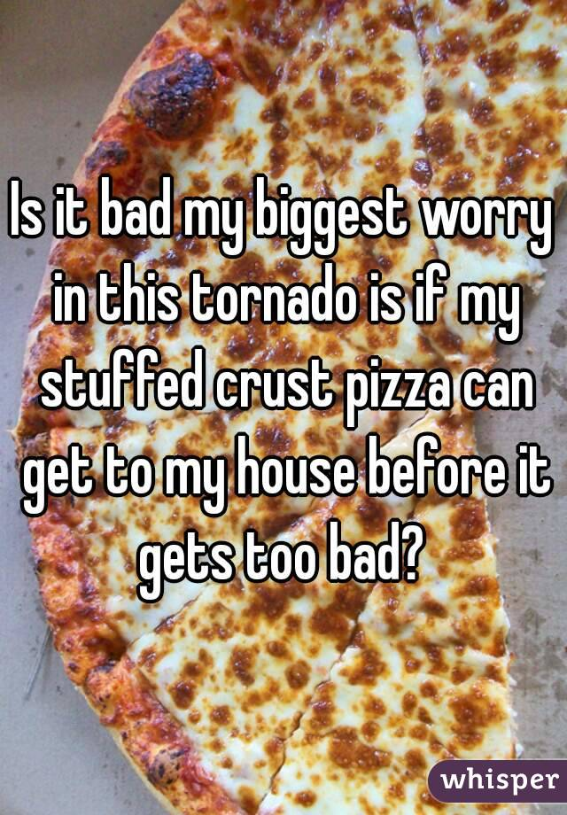 Is it bad my biggest worry in this tornado is if my stuffed crust pizza can get to my house before it gets too bad?