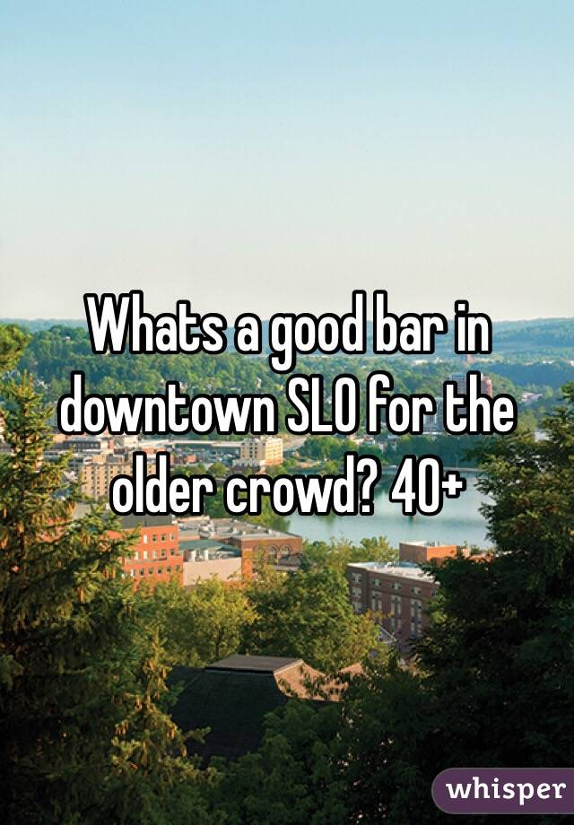 Whats a good bar in downtown SLO for the older crowd? 40+