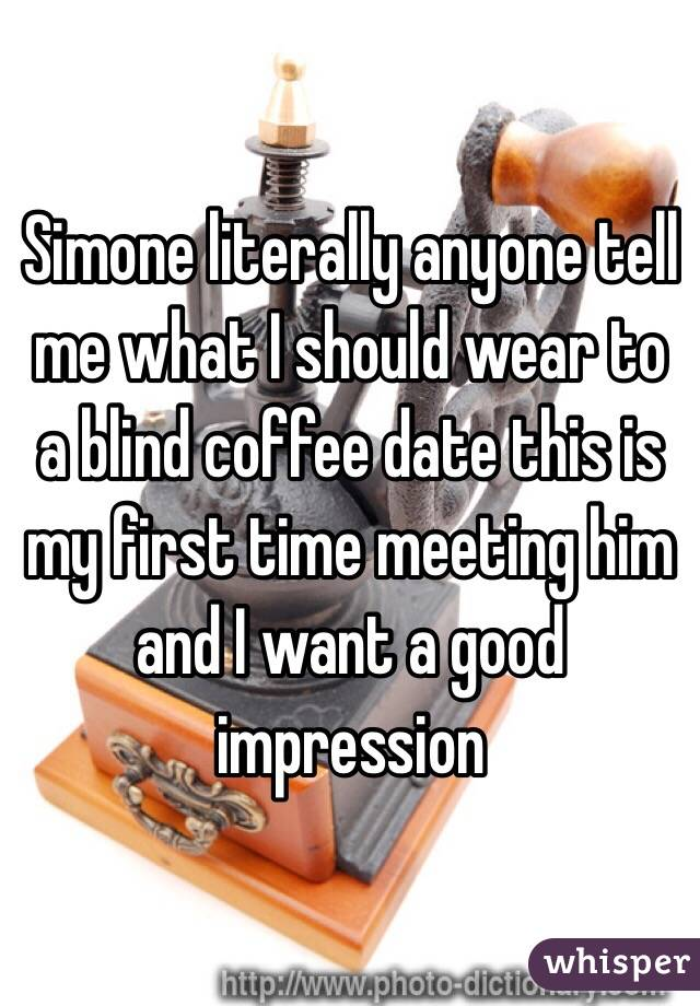 Simone literally anyone tell me what I should wear to a blind coffee date this is my first time meeting him and I want a good impression