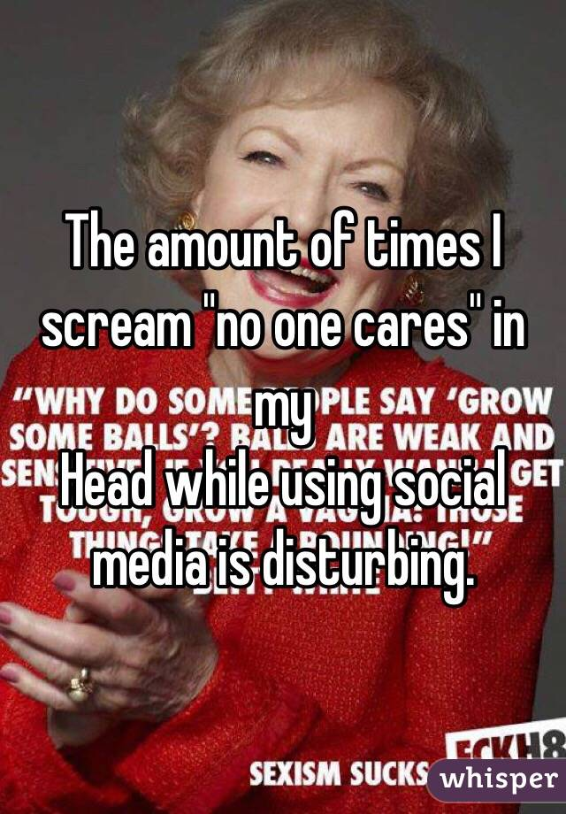 """The amount of times I scream """"no one cares"""" in my Head while using social media is disturbing."""