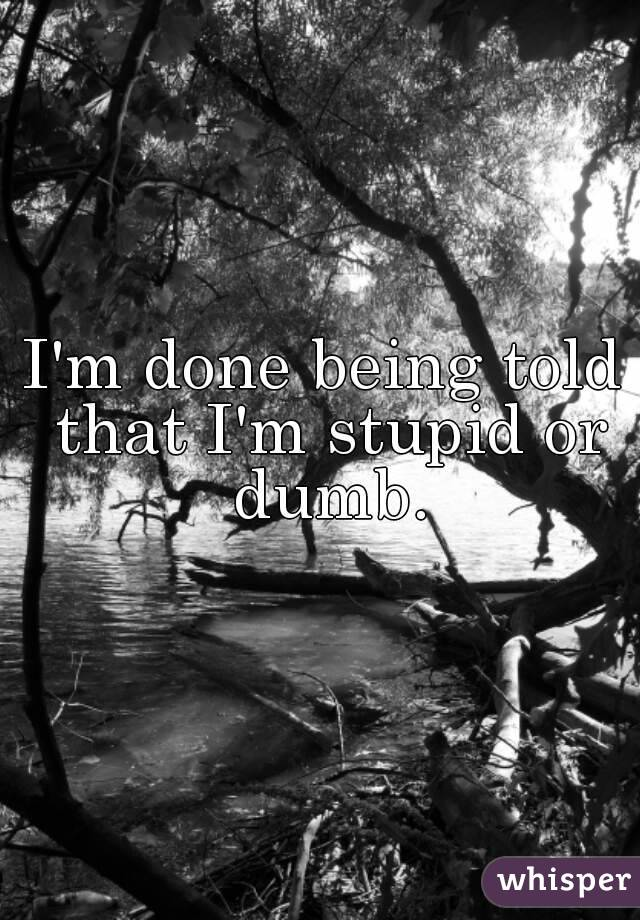 I'm done being told that I'm stupid or dumb.