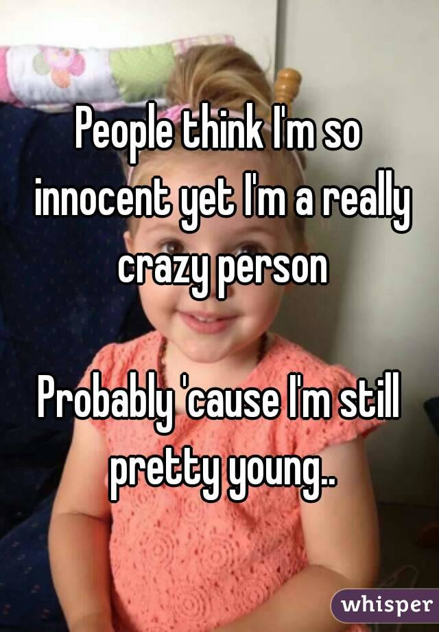 People think I'm so innocent yet I'm a really crazy person  Probably 'cause I'm still pretty young..