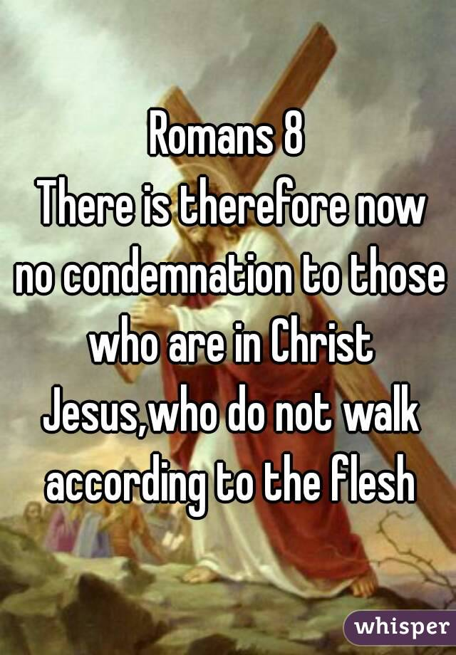 Romans 8  There is therefore now no condemnation to those who are in Christ Jesus,who do not walk according to the flesh