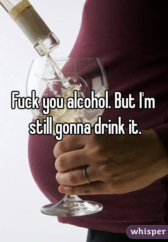 Fuck you alcohol. But I'm still gonna drink it.