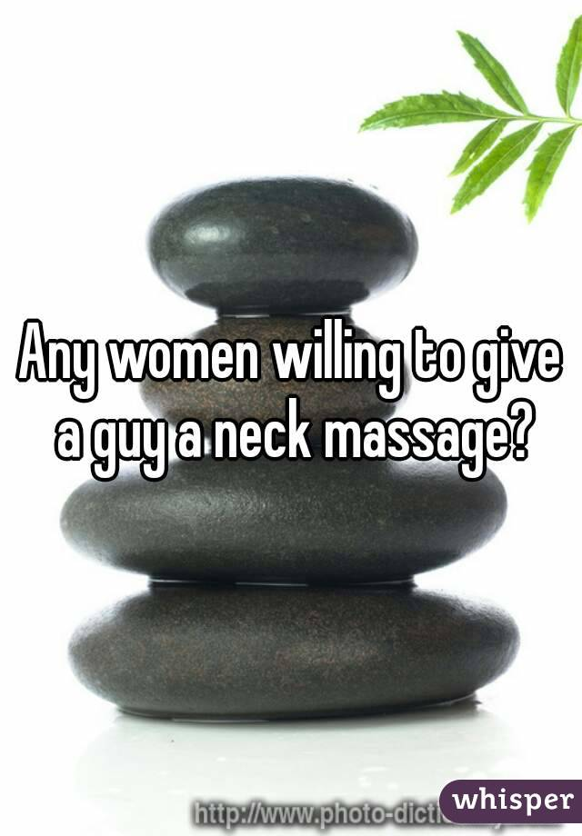 Any women willing to give a guy a neck massage?