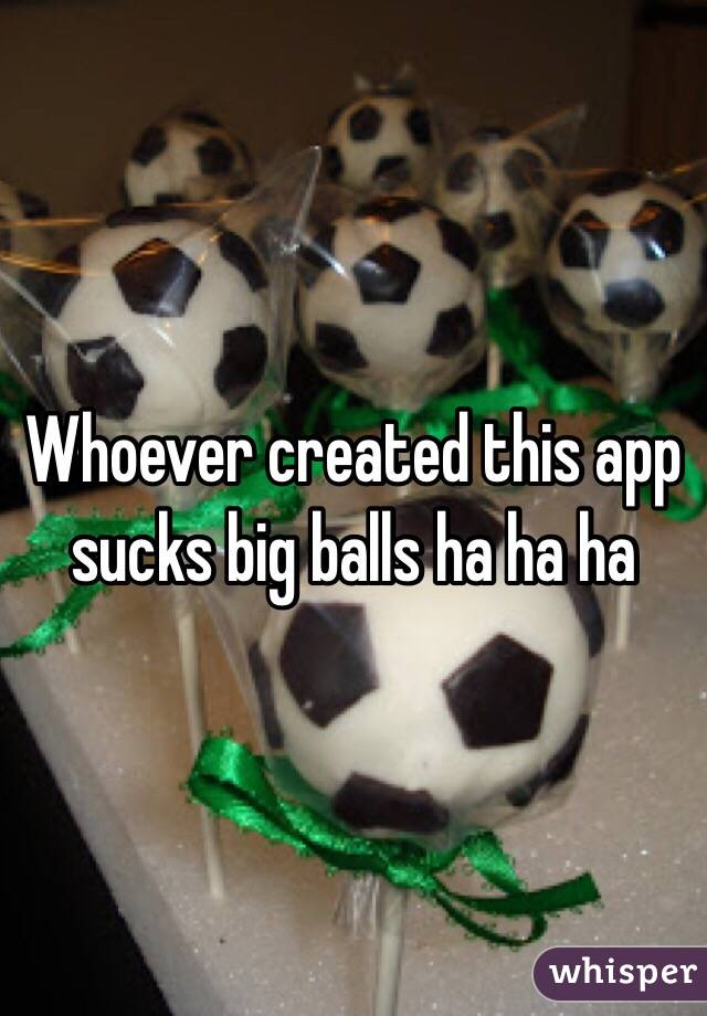 Whoever created this app sucks big balls ha ha ha