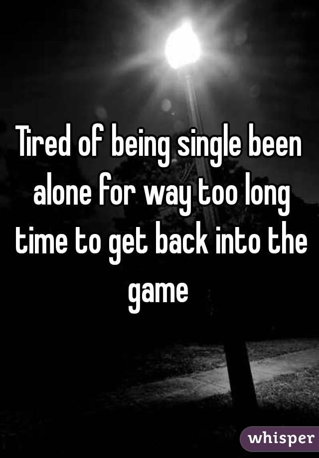 Tired of being single been alone for way too long time to get back into the game