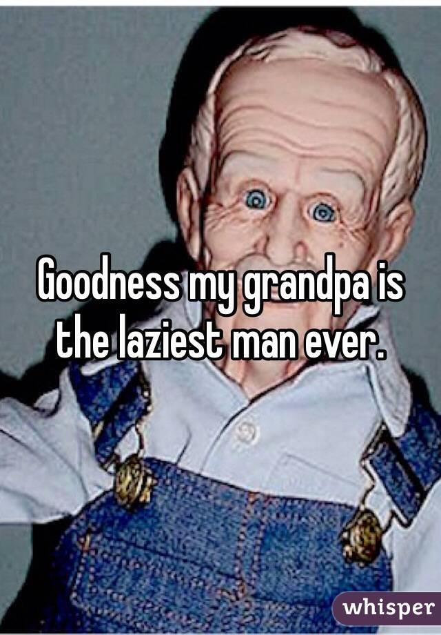 Goodness my grandpa is the laziest man ever.