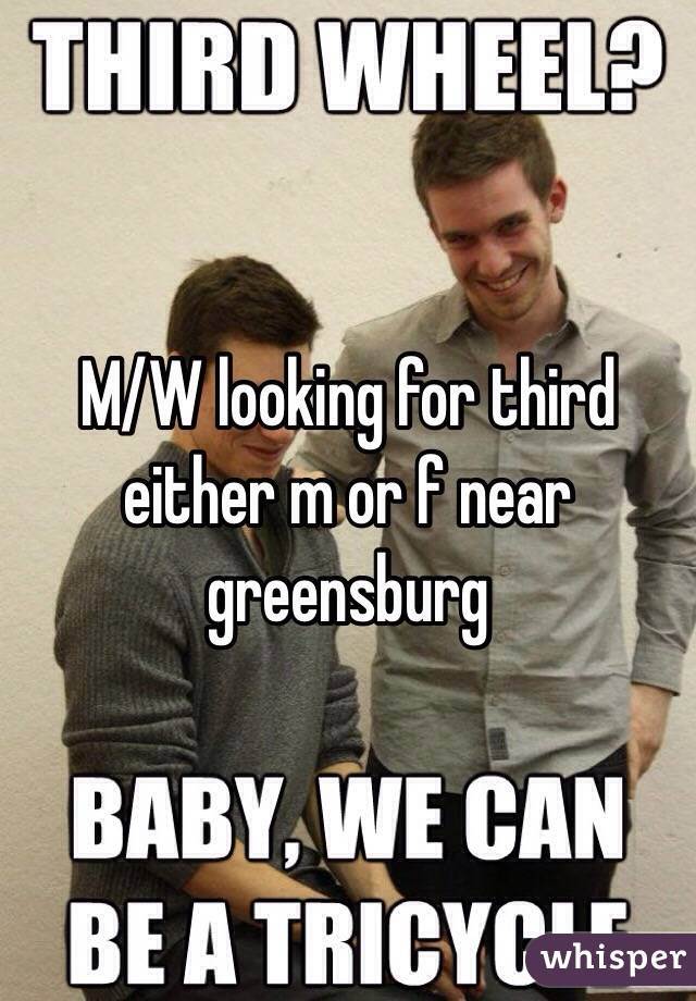 M/W looking for third either m or f near greensburg