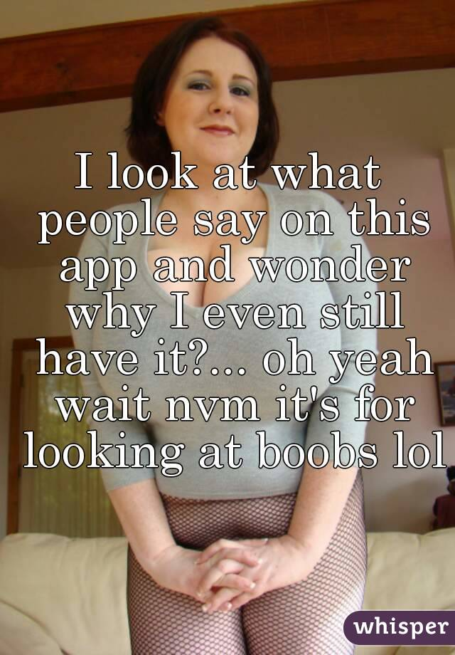 I look at what people say on this app and wonder why I even still have it?... oh yeah wait nvm it's for looking at boobs lol