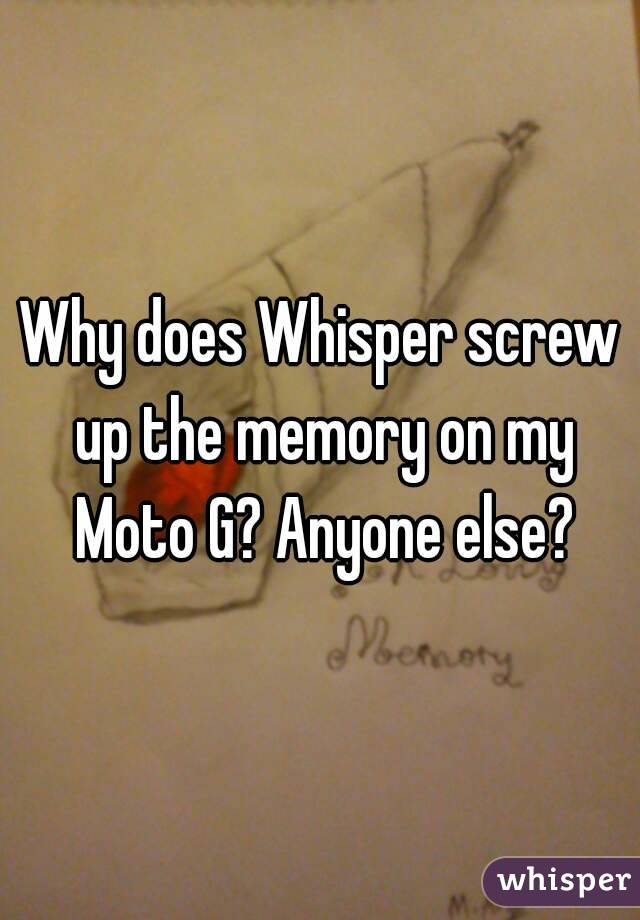 Why does Whisper screw up the memory on my Moto G? Anyone else?