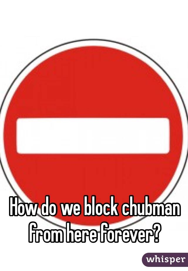 How do we block chubman from here forever?