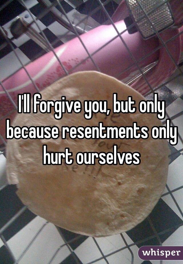 I'll forgive you, but only because resentments only hurt ourselves