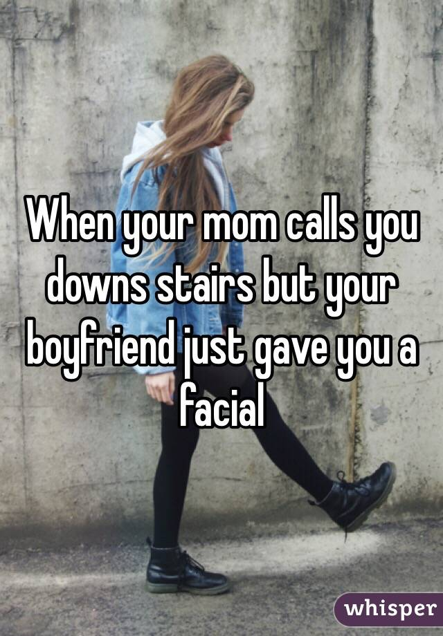 When your mom calls you downs stairs but your boyfriend just gave you a facial