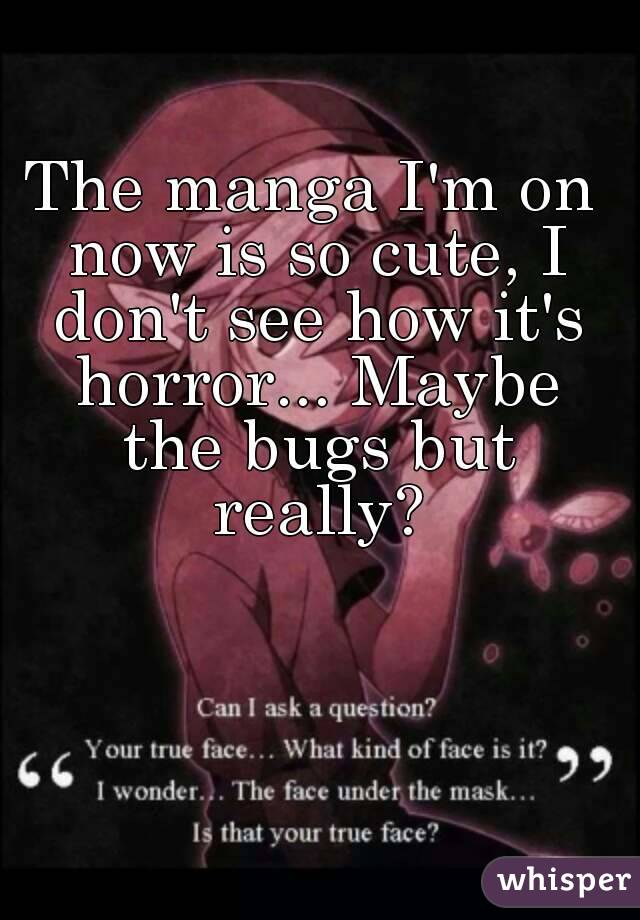 The manga I'm on now is so cute, I don't see how it's horror... Maybe the bugs but really?