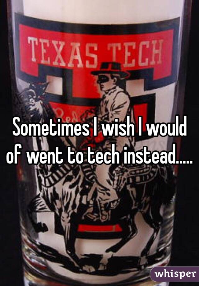 Sometimes I wish I would of went to tech instead.....