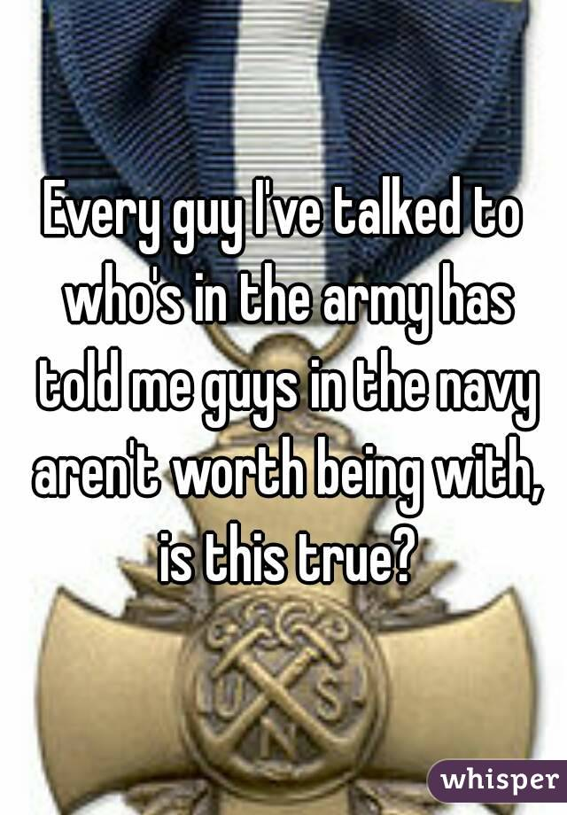 Every guy I've talked to who's in the army has told me guys in the navy aren't worth being with, is this true?