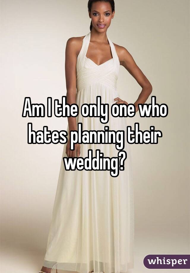 Am I the only one who hates planning their wedding?