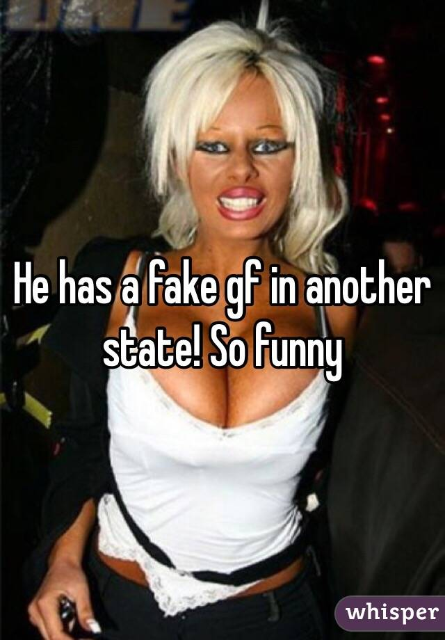 He has a fake gf in another state! So funny