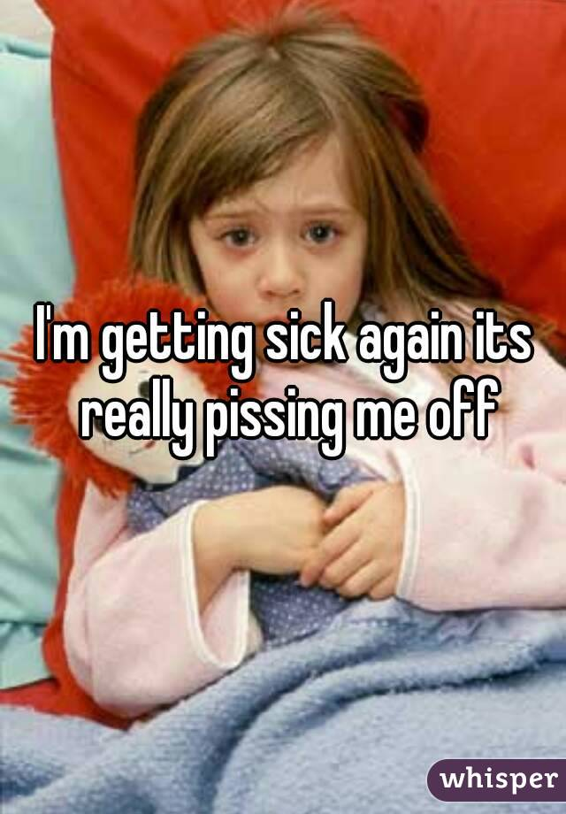 I'm getting sick again its really pissing me off