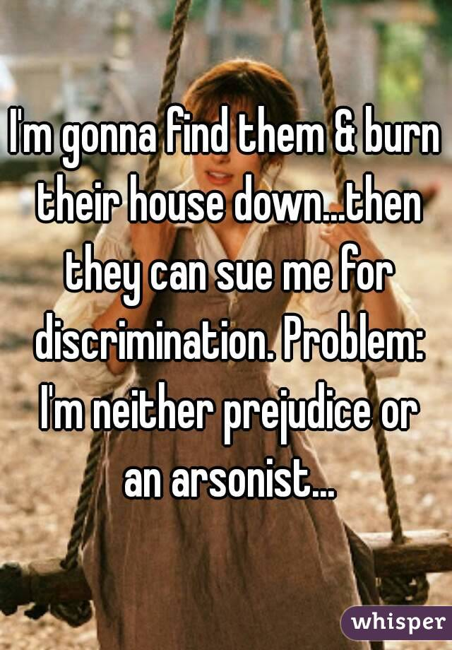 I'm gonna find them & burn their house down...then they can sue me for discrimination. Problem: I'm neither prejudice or an arsonist...