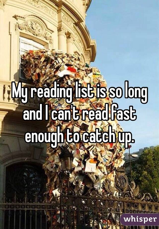 My reading list is so long and I can't read fast enough to catch up.