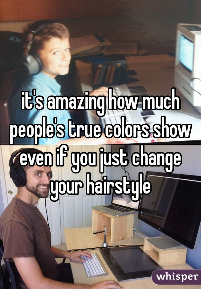 it's amazing how much people's true colors show even if you just change your hairstyle