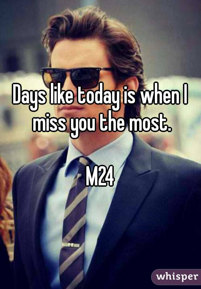 Days like today is when I miss you the most.  M24