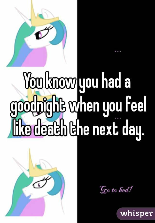 You know you had a goodnight when you feel like death the next day.