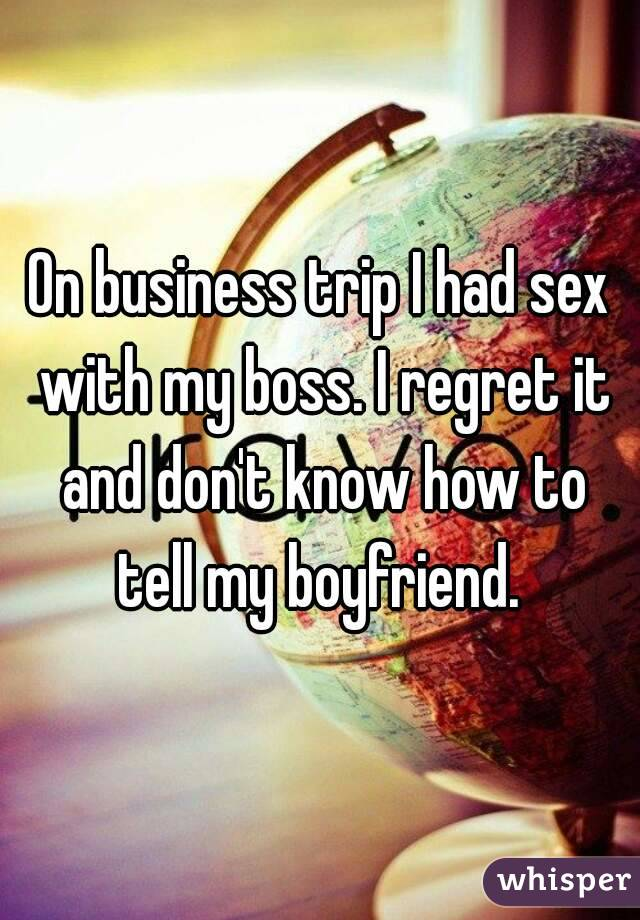 On business trip I had sex with my boss. I regret it and don't know how to tell my boyfriend.
