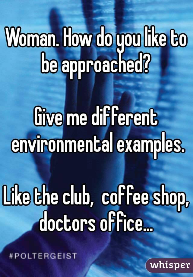 Woman. How do you like to be approached?   Give me different environmental examples.  Like the club,  coffee shop, doctors office...