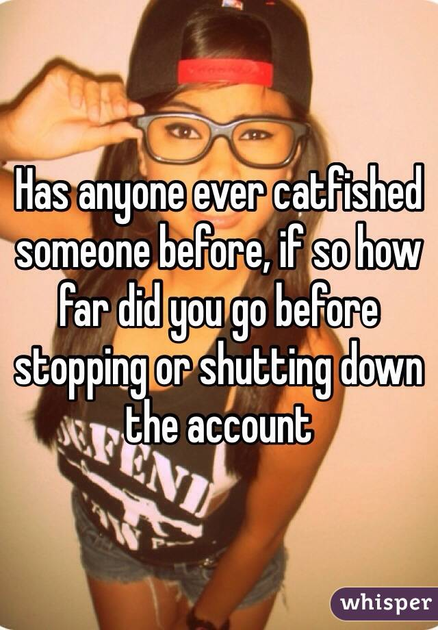 Has anyone ever catfished someone before, if so how far did you go before stopping or shutting down the account