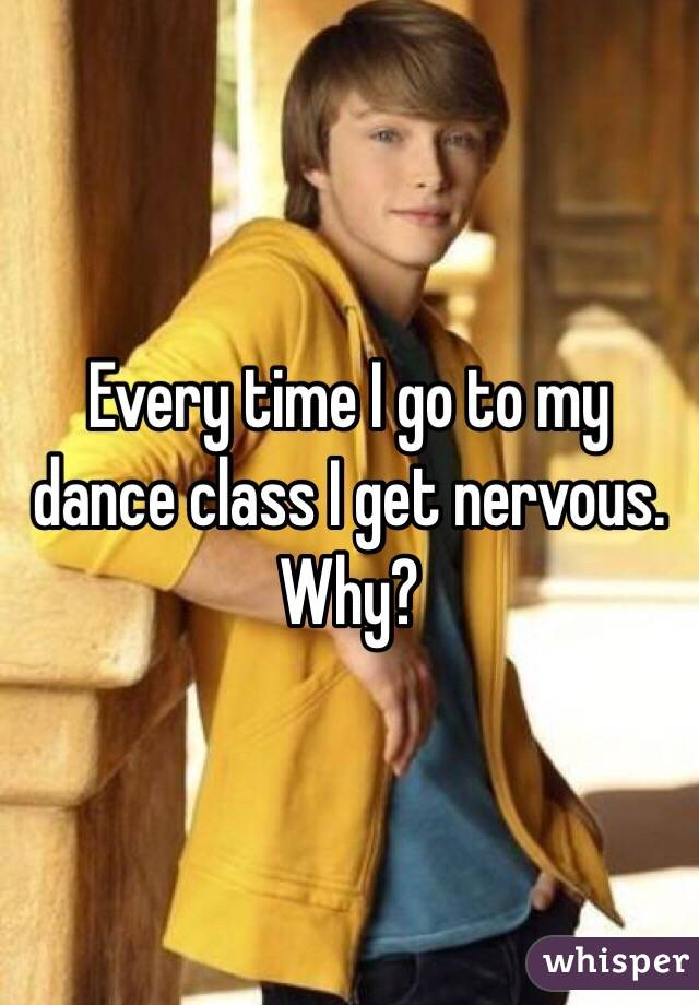 Every time I go to my dance class I get nervous. Why?