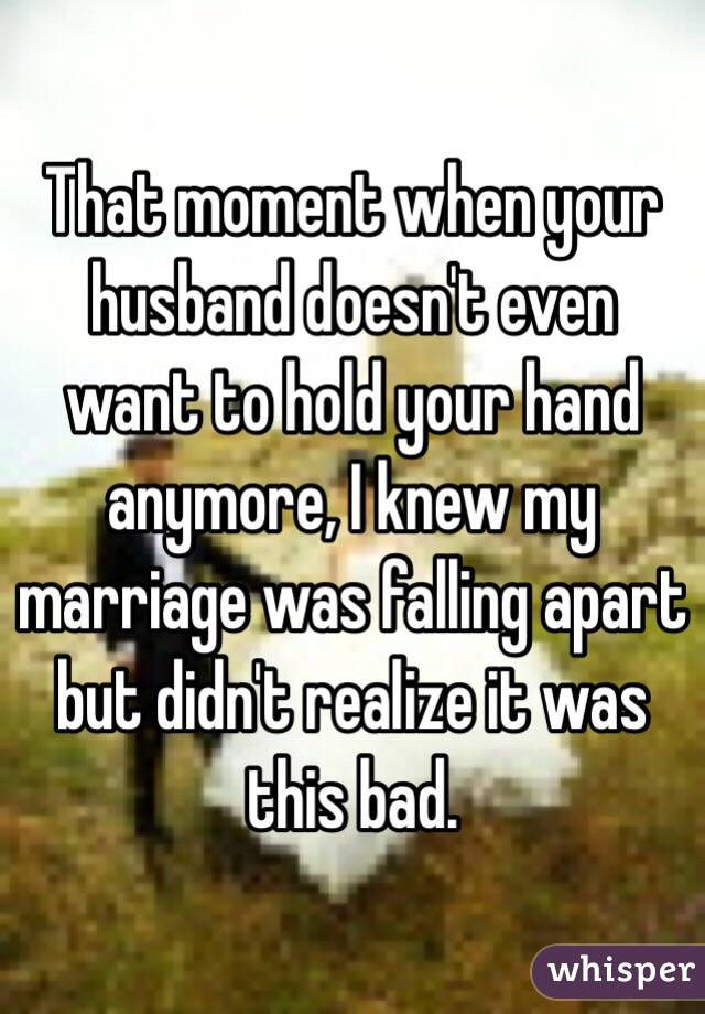 That moment when your husband doesn't even want to hold your hand anymore, I knew my marriage was falling apart but didn't realize it was this bad.