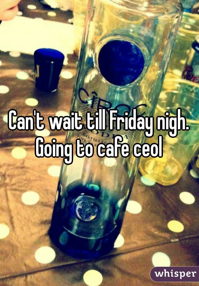 Can't wait till Friday nigh. Going to cafe ceol