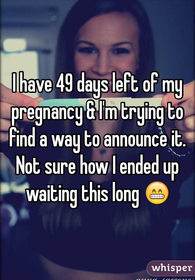 I have 49 days left of my pregnancy & I'm trying to find a way to announce it. Not sure how I ended up waiting this long 😁