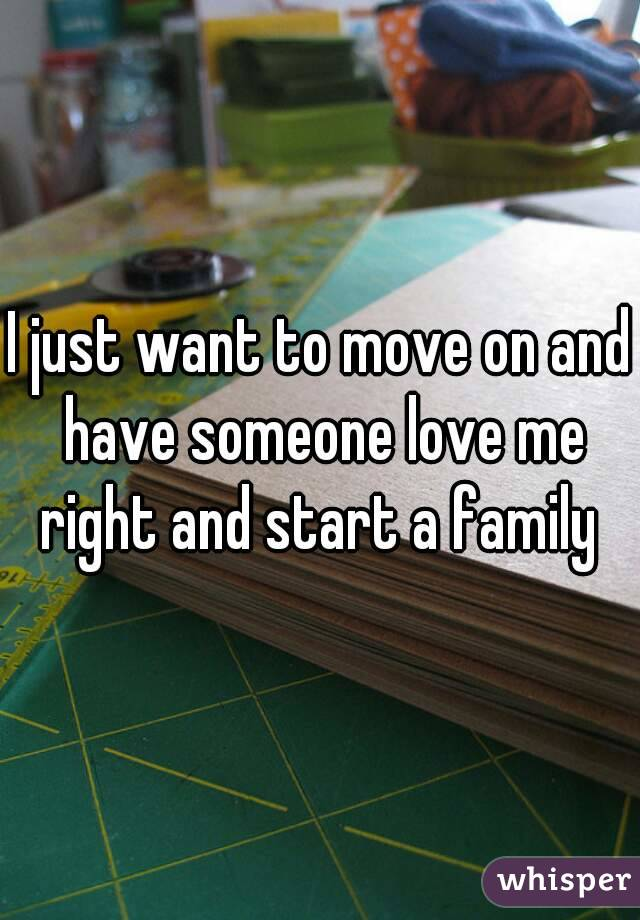 I just want to move on and have someone love me right and start a family
