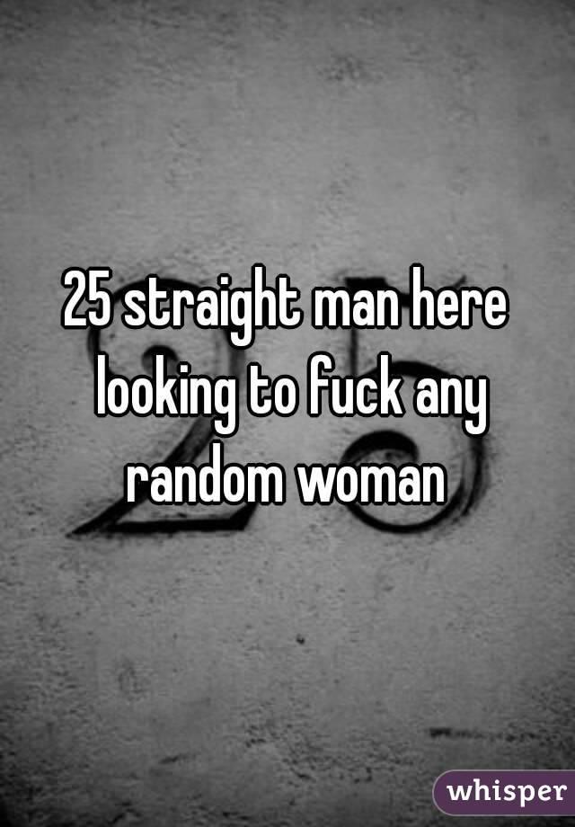 25 straight man here looking to fuck any random woman