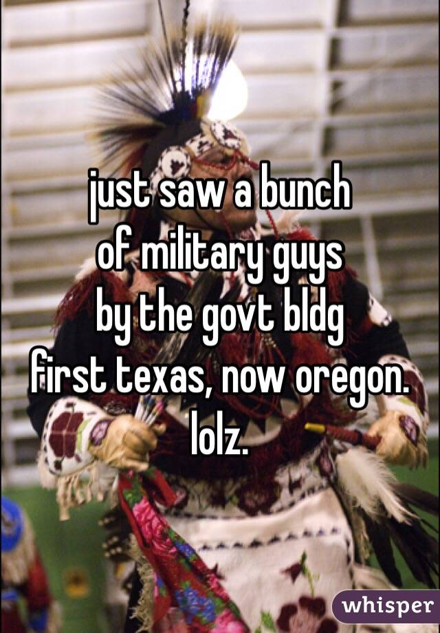 just saw a bunch of military guys by the govt bldg first texas, now oregon. lolz.