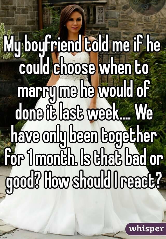 My boyfriend told me if he could choose when to marry me he would of done it last week.... We have only been together for 1 month. Is that bad or good? How should I react?