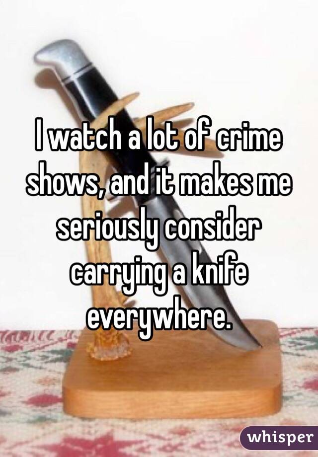 I watch a lot of crime shows, and it makes me seriously consider carrying a knife everywhere.