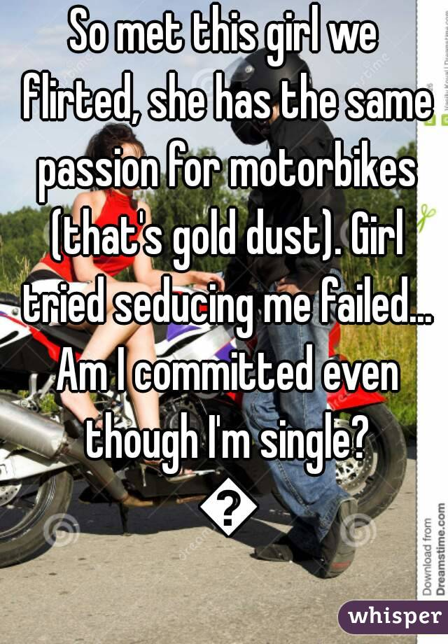 So met this girl we flirted, she has the same passion for motorbikes (that's gold dust). Girl tried seducing me failed... Am I committed even though I'm single? 😂