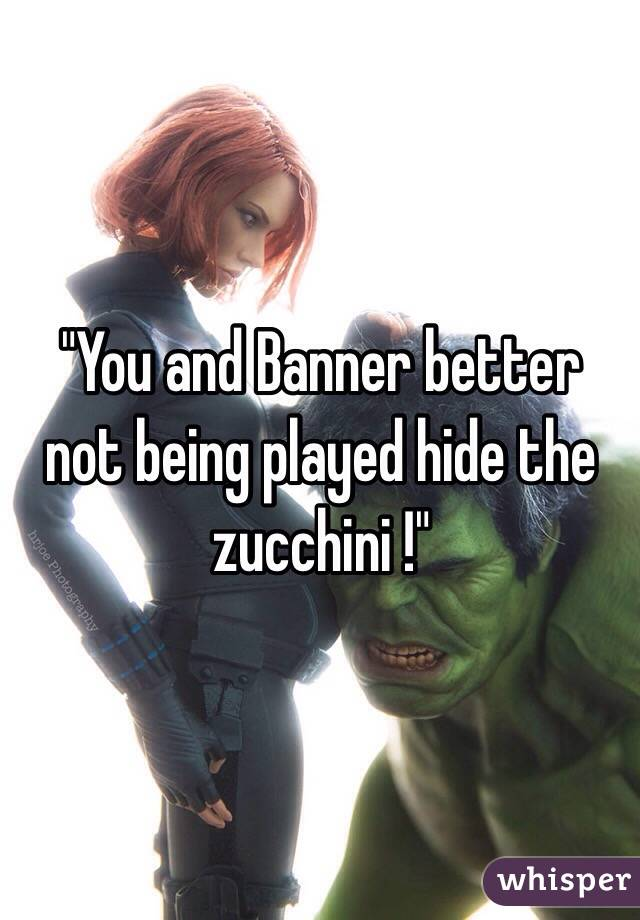 """""""You and Banner better not being played hide the zucchini !"""""""