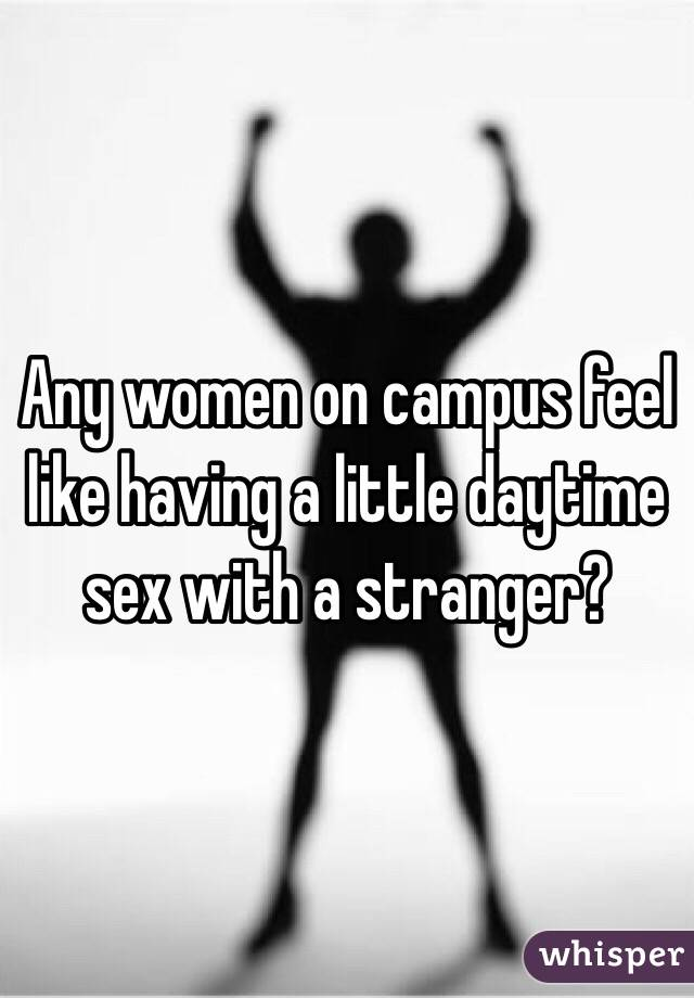 Any women on campus feel like having a little daytime sex with a stranger?