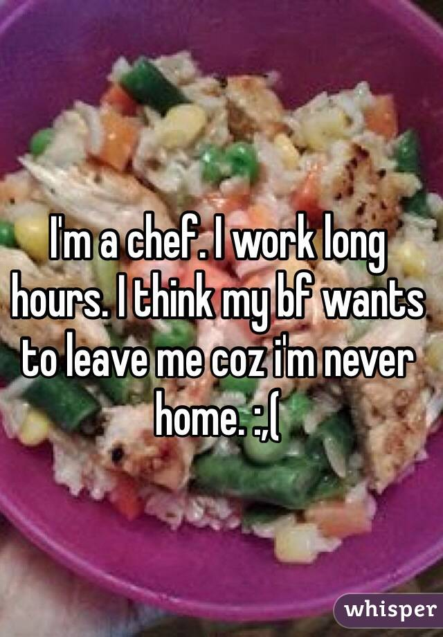 I'm a chef. I work long hours. I think my bf wants to leave me coz i'm never home. :,(
