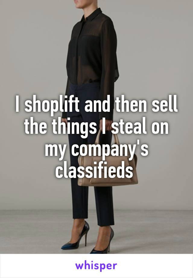 I shoplift and then sell the things I steal on my company's classifieds
