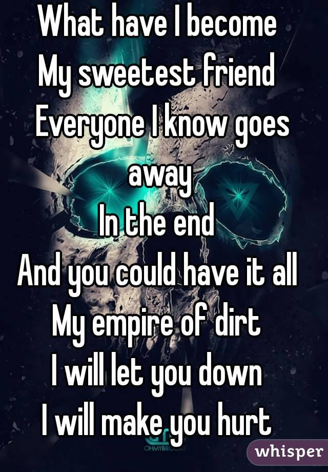 What have I become  My sweetest friend  Everyone I know goes away  In the end  And you could have it all  My empire of dirt  I will let you down  I will make you hurt