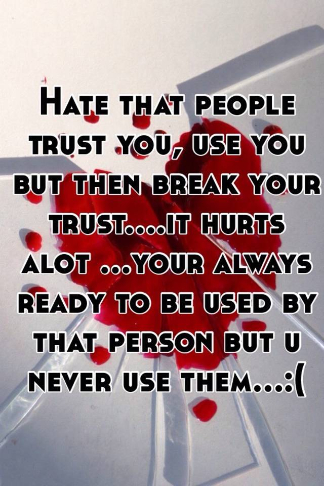Hate that people trust you, use you but then break your trust....it hurts  alot ...your always ready to be used by that person but u never use  them...:(