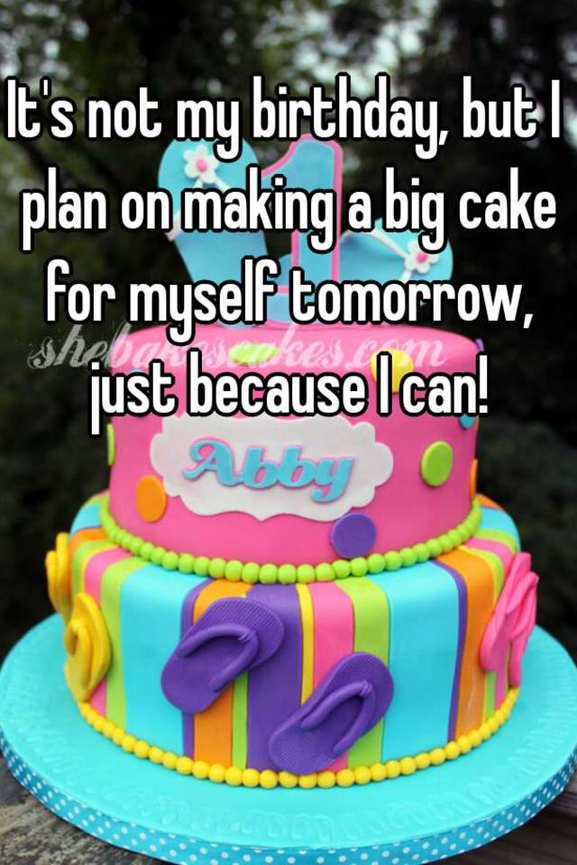 Its Not My Birthday But I Plan On Making A Big Cake For Myself