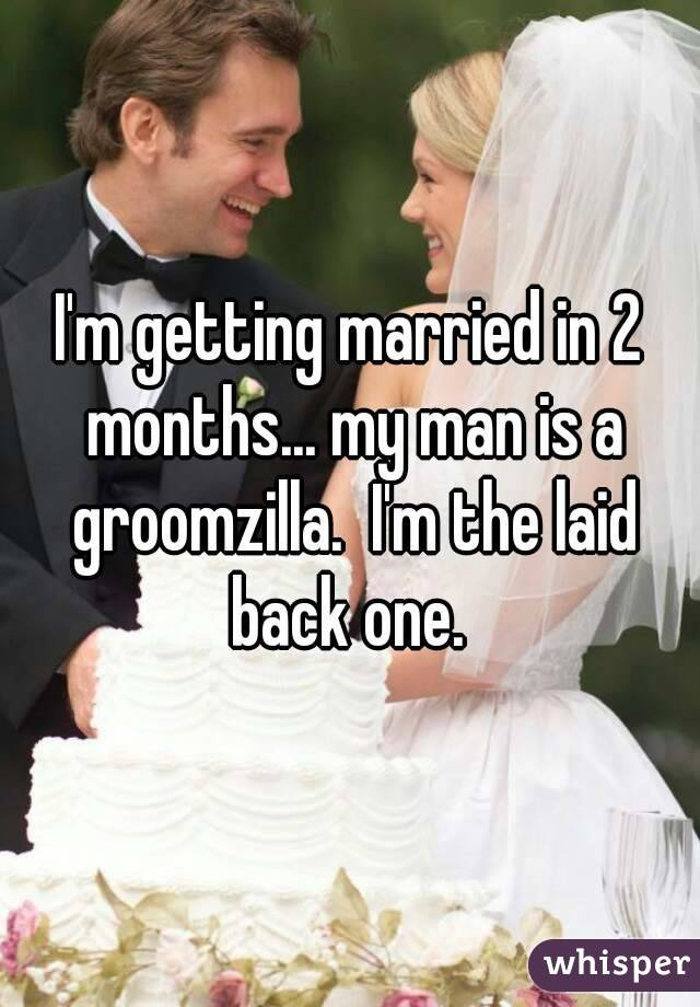 I M Getting Married In 2 Months My Man Is A Groomzilla